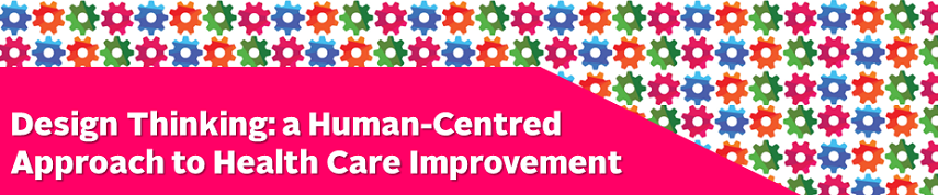 Design Thinking: A Human-Centred Approach to Health Care Improvement